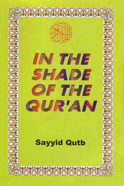 In the Shade of the  Qur'an:  Sayyid Qutb wrote this explication of the Qur'an from memory while  held  in the  suffering and madness of the prisons of Nassar.